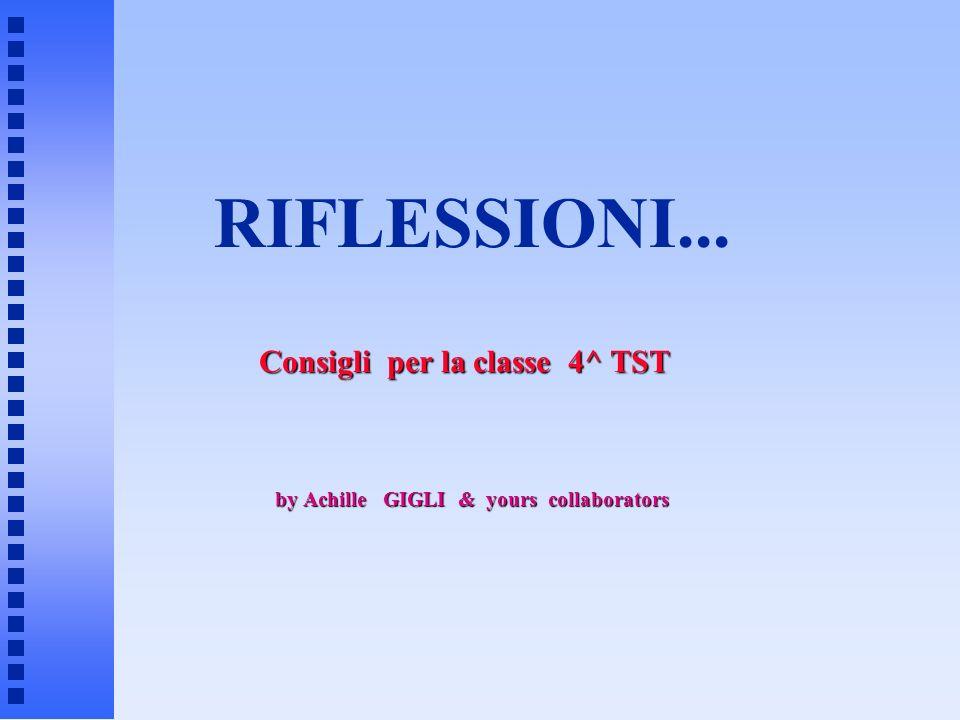 RIFLESSIONI... by Achille GIGLI & yours collaborators Consigli per la classe 4^ TST
