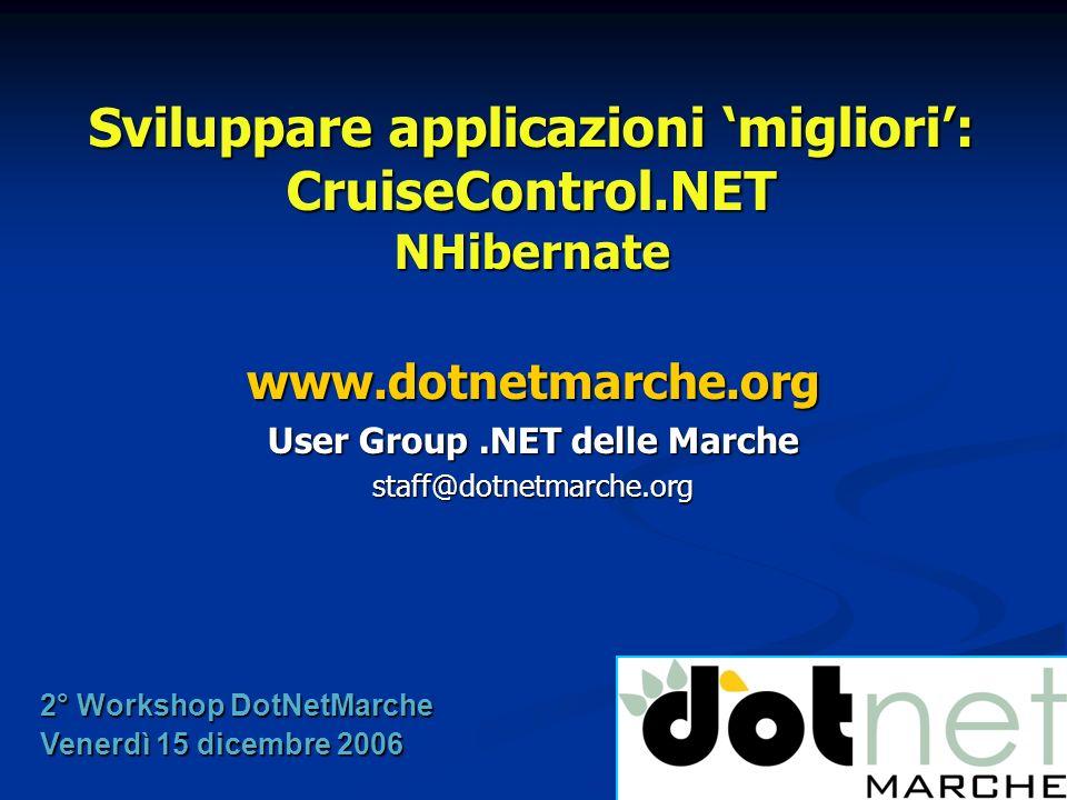 Sviluppare applicazioni migliori: CruiseControl.NET NHibernate www.dotnetmarche.org User Group.NET delle Marche staff@dotnetmarche.org 2° Workshop Dot