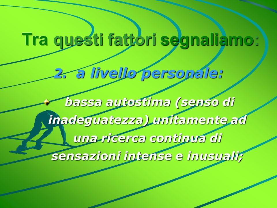 2. a livello personale: bassa autostima (senso di inadeguatezza) unitamente ad una ricerca continua di sensazioni intense e inusuali; bassa autostima
