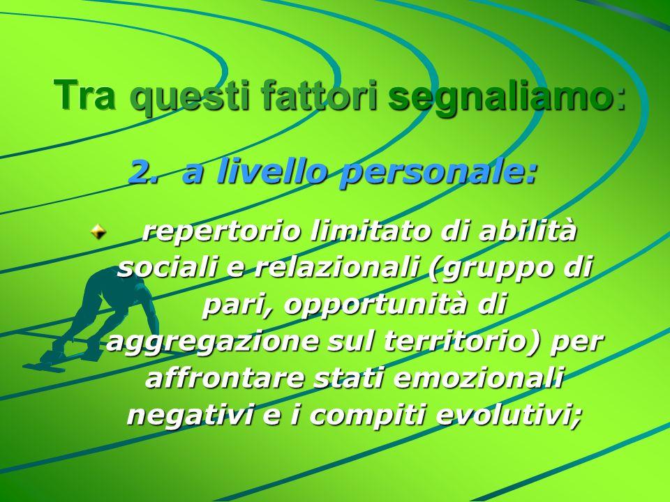2. a livello personale: repertorio limitato di abilità sociali e relazionali (gruppo di pari, opportunità di aggregazione sul territorio) per affronta