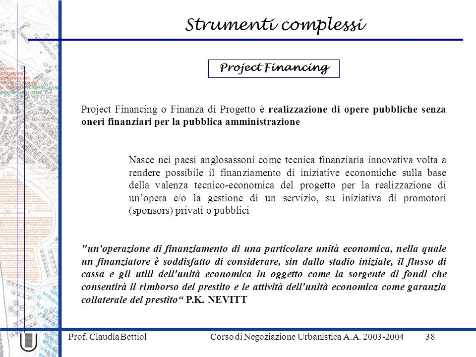 Strumenti complessi Prof. Claudia Bettiol Corso di Negoziazione Urbanistica A.A. 2003-200438 Project Financing o Finanza di Progetto è realizzazione d