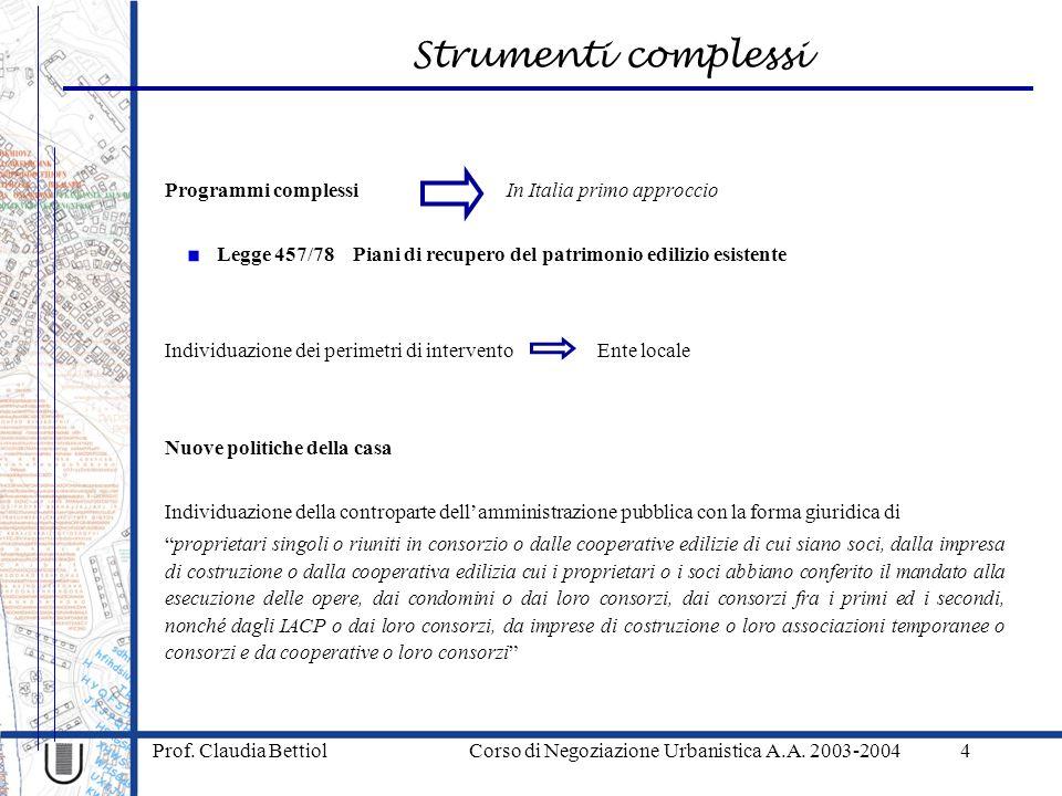 Strumenti complessi Prof. Claudia Bettiol Corso di Negoziazione Urbanistica A.A. 2003-20044 Programmi complessi In Italia primo approccio Legge 457/78