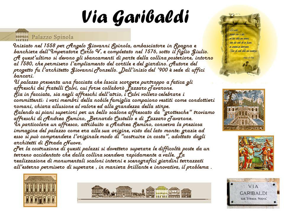 Via Garibaldi Iniziato nel 1558 per Angelo Giovanni Spinola, ambasciatore in Spagna e banchiere dell'Imperatore Carlo V, e completato nel 1576, sotto