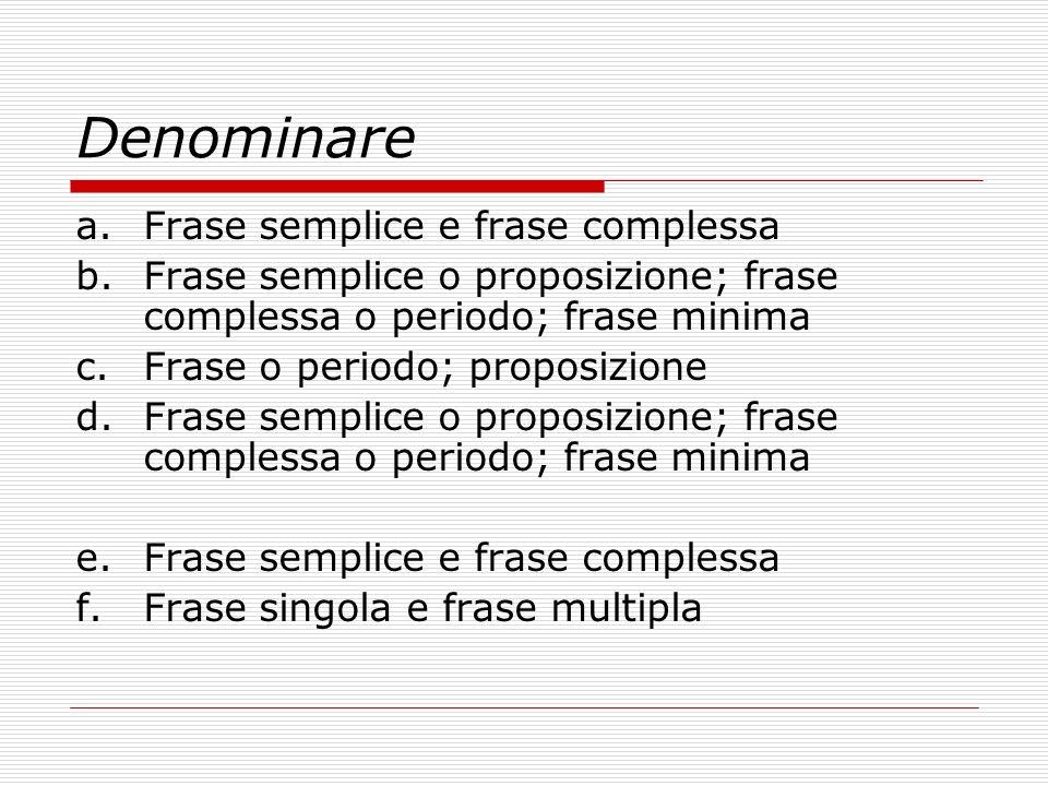Denominare a.Frase semplice e frase complessa b.Frase semplice o proposizione; frase complessa o periodo; frase minima c.Frase o periodo; proposizione