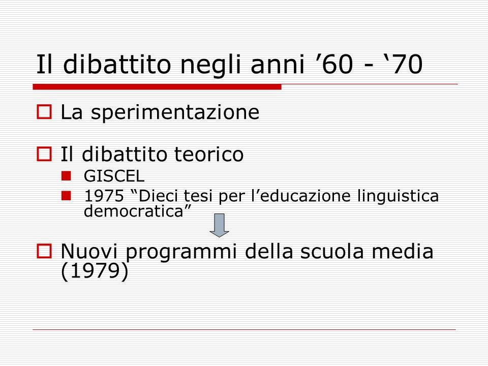 Il dibattito negli anni 60 - 70 La sperimentazione Il dibattito teorico GISCEL 1975 Dieci tesi per leducazione linguistica democratica Nuovi programmi