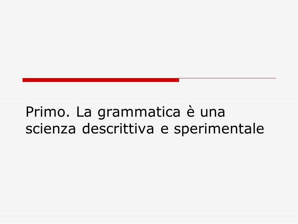 Primo. La grammatica è una scienza descrittiva e sperimentale