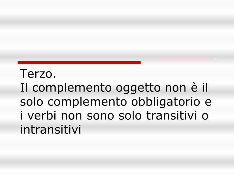 Terzo. Il complemento oggetto non è il solo complemento obbligatorio e i verbi non sono solo transitivi o intransitivi