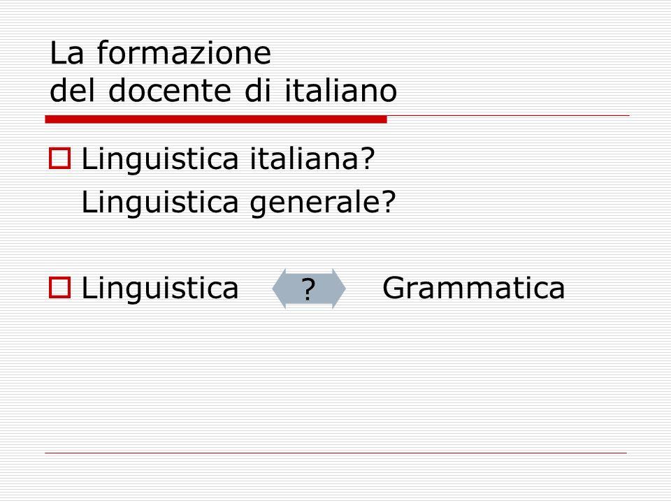 La formazione del docente di italiano Linguistica italiana? Linguistica generale? Linguistica Grammatica ?