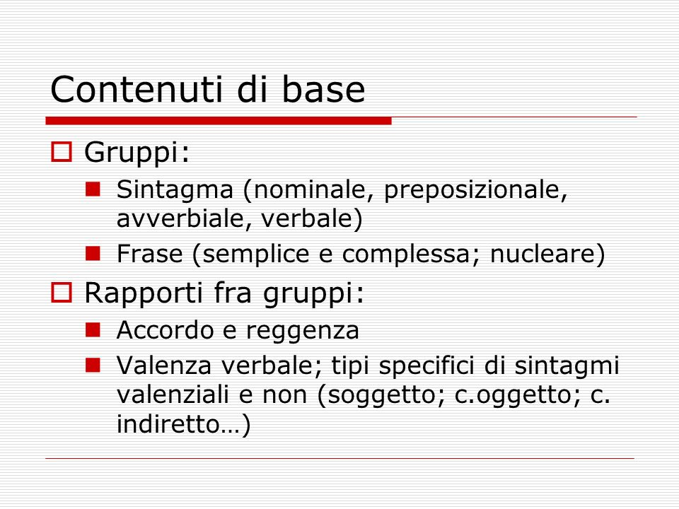 Contenuti di base Gruppi: Sintagma (nominale, preposizionale, avverbiale, verbale) Frase (semplice e complessa; nucleare) Rapporti fra gruppi: Accordo