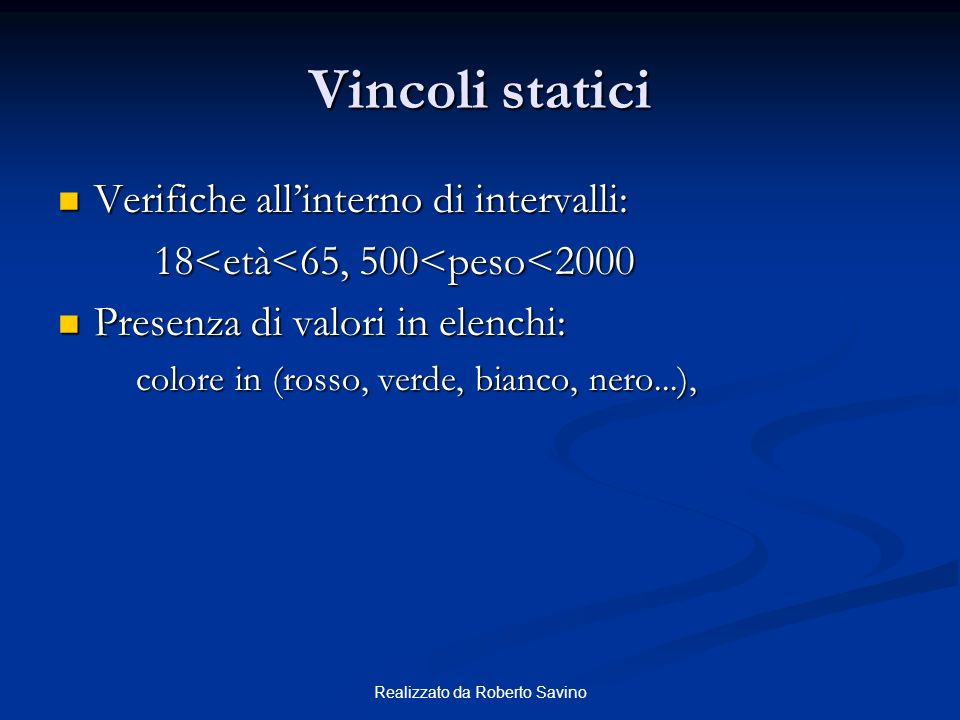 Realizzato da Roberto Savino Vincoli statici Verifiche allinterno di intervalli: Verifiche allinterno di intervalli: 18<età<65, 500<peso<2000 Presenza