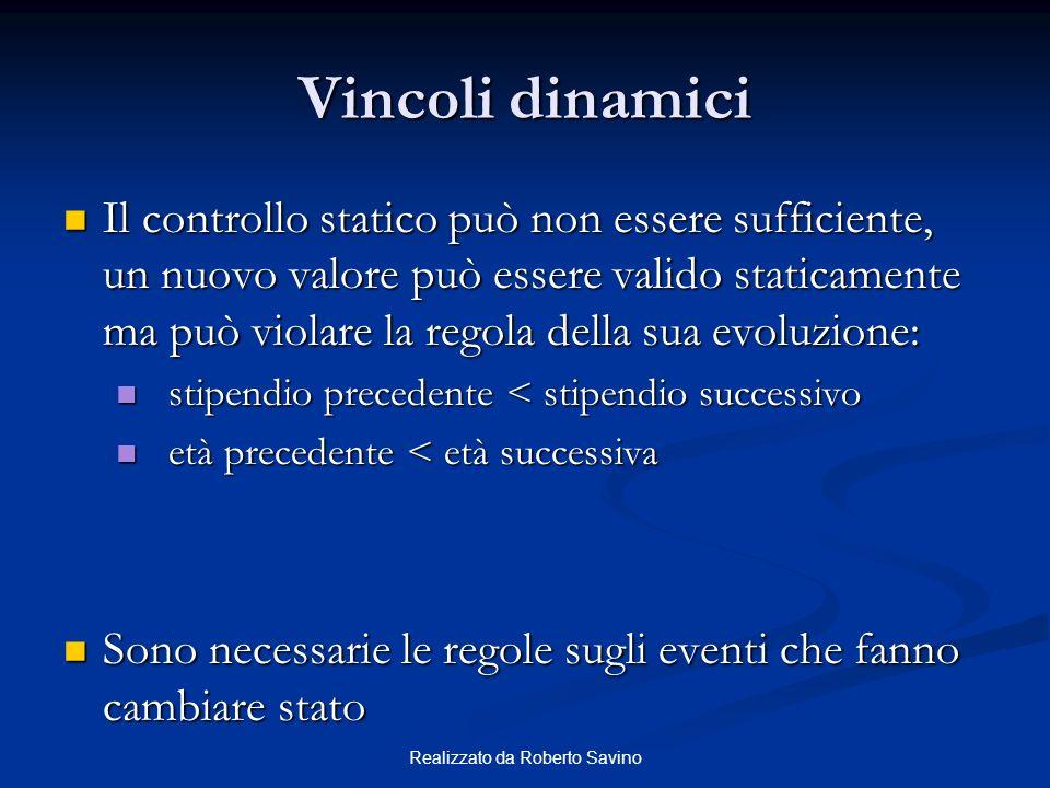 Realizzato da Roberto Savino Vincoli dinamici Il controllo statico può non essere sufficiente, un nuovo valore può essere valido staticamente ma può v