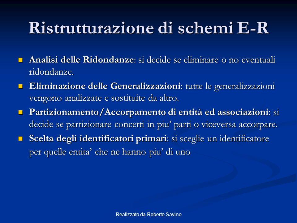 Realizzato da Roberto Savino Ristrutturazione di schemi E-R Analisi delle Ridondanze: si decide se eliminare o no eventuali ridondanze. Analisi delle