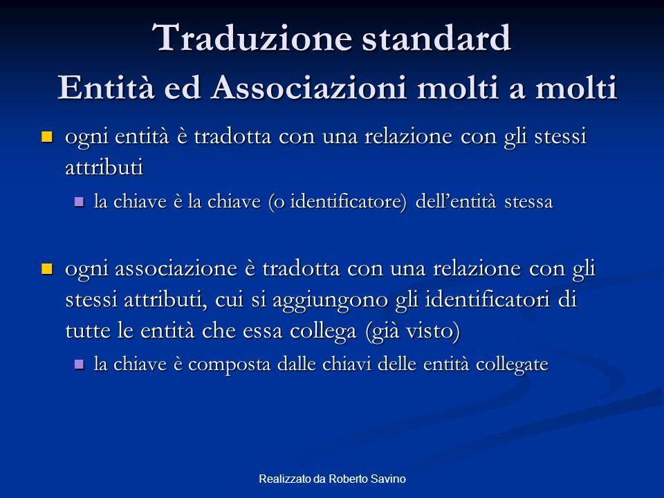 Realizzato da Roberto Savino Traduzione standard Entità ed Associazioni molti a molti ogni entità è tradotta con una relazione con gli stessi attribut