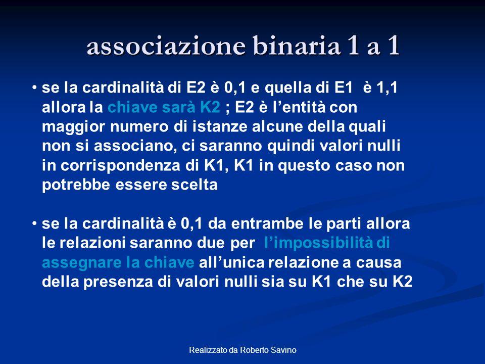 Realizzato da Roberto Savino associazione binaria 1 a 1 se la cardinalità di E2 è 0,1 e quella di E1 è 1,1 allora la chiave sarà K2 ; E2 è lentità con