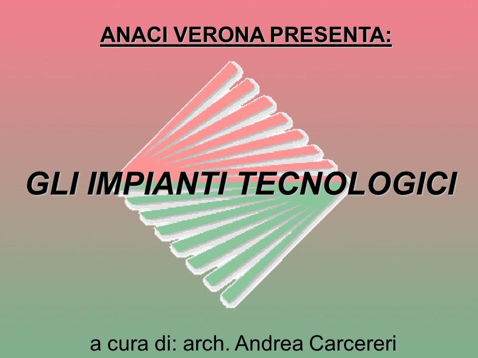 ANACI VERONA PRESENTA: GLI IMPIANTI TECNOLOGICI a cura di: arch. Andrea Carcereri