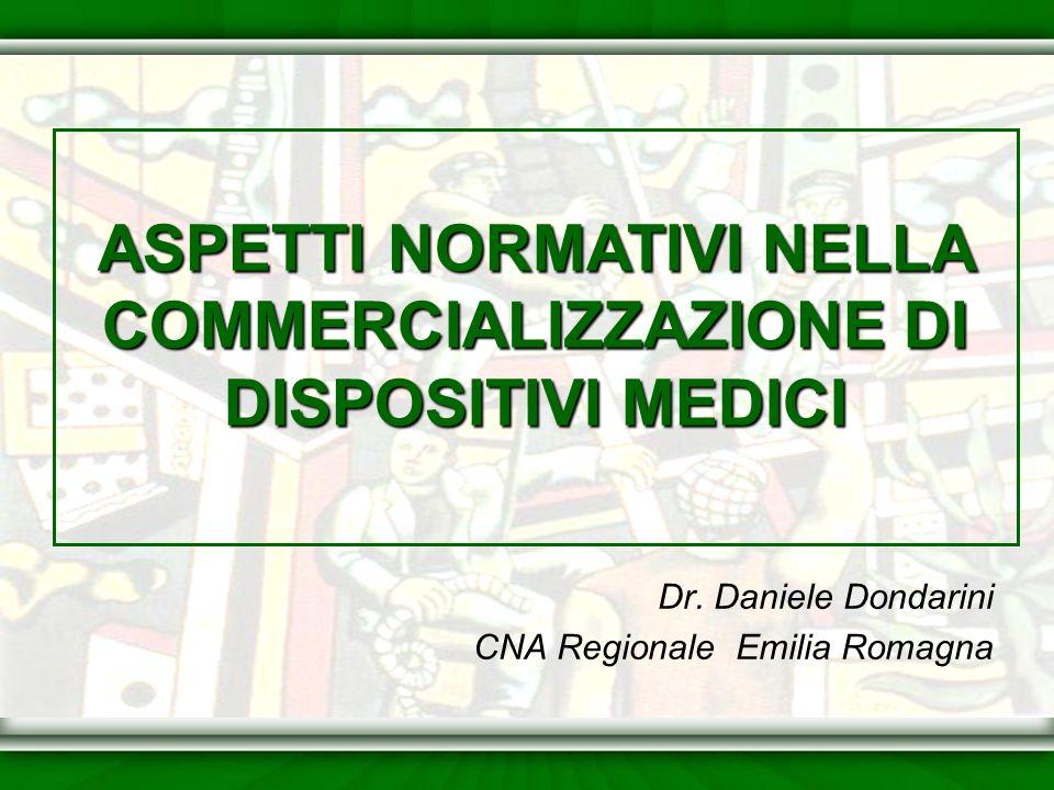 Dr. Daniele Dondarini CNA Regionale Emilia Romagna ASPETTI NORMATIVI NELLA COMMERCIALIZZAZIONE DI DISPOSITIVI MEDICI