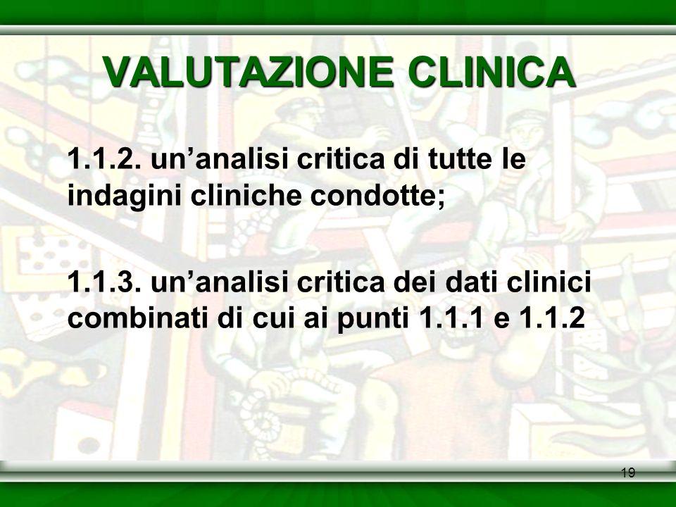 19 VALUTAZIONE CLINICA 1.1.2. unanalisi critica di tutte le indagini cliniche condotte; 1.1.3. unanalisi critica dei dati clinici combinati di cui ai