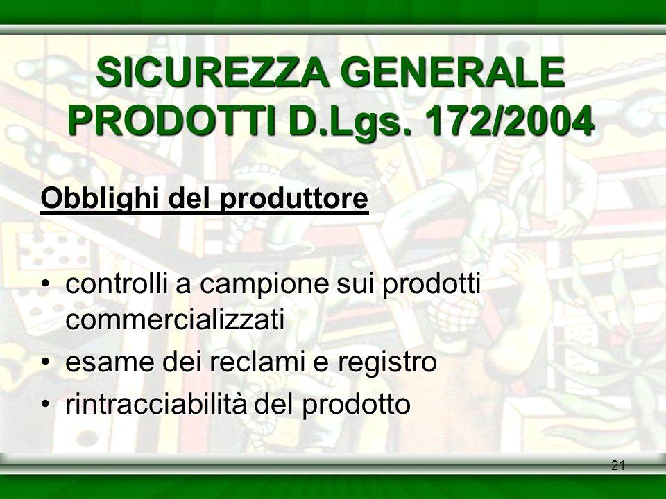 21 SICUREZZA GENERALE PRODOTTI D.Lgs. 172/2004 Obblighi del produttore controlli a campione sui prodotti commercializzaticontrolli a campione sui prod