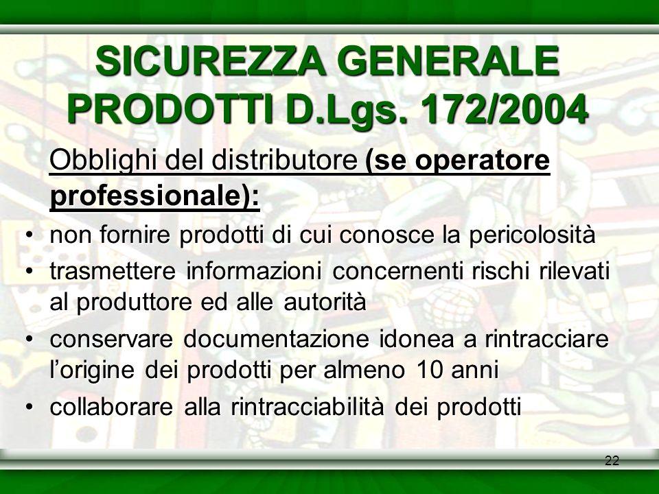 22 SICUREZZA GENERALE PRODOTTI D.Lgs. 172/2004 Obblighi del distributore (se operatore professionale): non fornire prodotti di cui conosce la pericolo