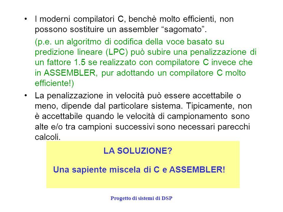 Progetto di sistemi di DSP I moderni compilatori C, benchè molto efficienti, non possono sostituire un assembler sagomato. (p.e. un algoritmo di codif