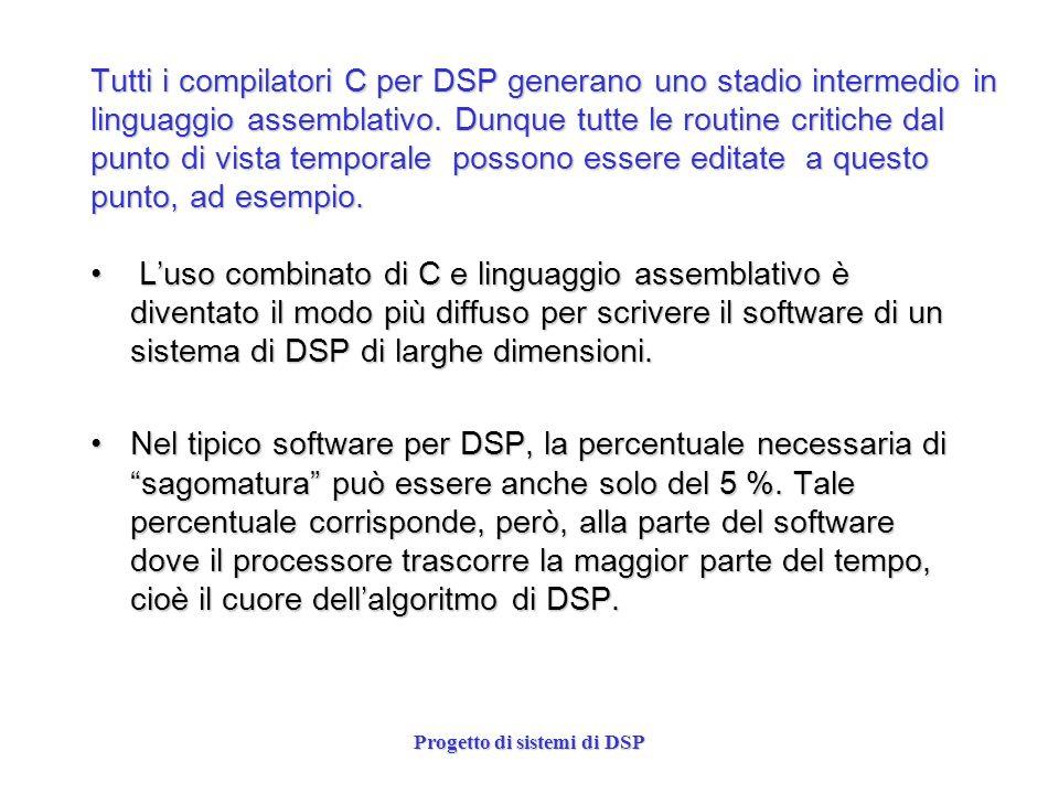 Progetto di sistemi di DSP Tutti i compilatori C per DSP generano uno stadio intermedio in linguaggio assemblativo. Dunque tutte le routine critiche d