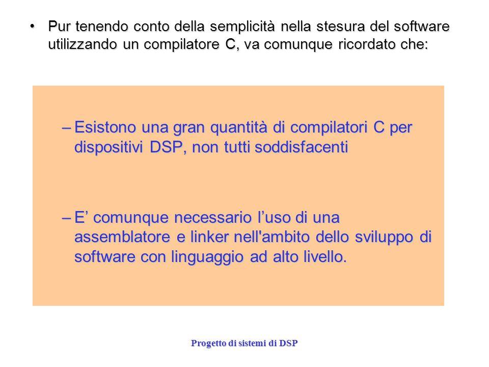 Progetto di sistemi di DSP –Esistono una gran quantità di compilatori C per dispositivi DSP, non tutti soddisfacenti –E comunque necessario luso di un