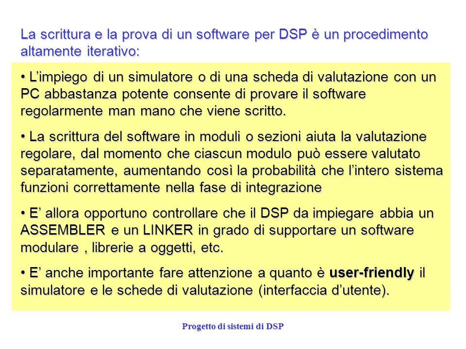 Progetto di sistemi di DSP La scrittura e la prova di un software per DSP è un procedimento altamente iterativo: Limpiego di un simulatore o di una sc
