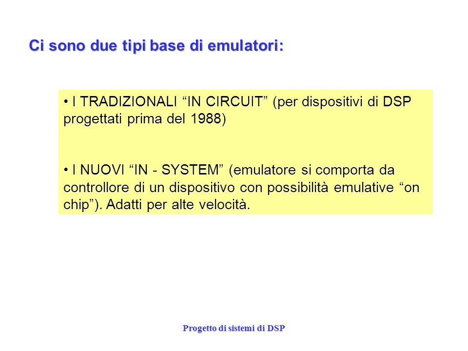 Progetto di sistemi di DSP Ci sono due tipi base di emulatori: I TRADIZIONALI IN CIRCUIT (per dispositivi di DSP progettati prima del 1988) I TRADIZIO