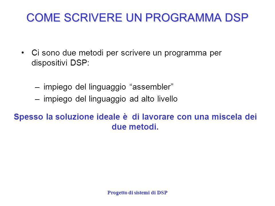 Progetto di sistemi di DSP COME SCRIVERE UN PROGRAMMA DSP Ci sono due metodi per scrivere un programma per dispositivi DSP: –impiego del linguaggio as