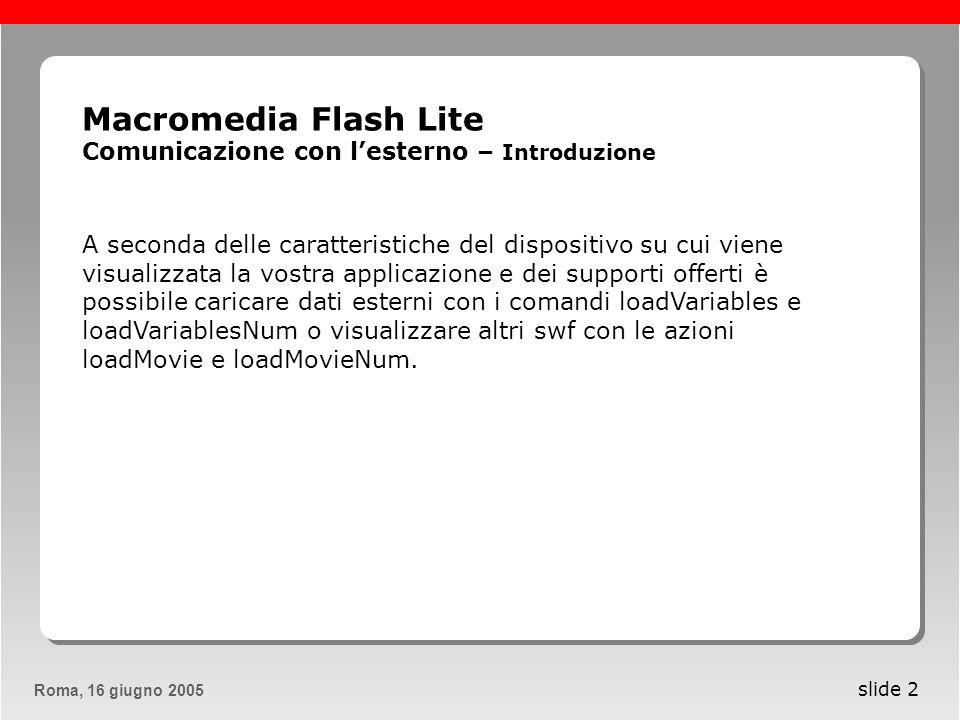 Roma, 13 maggio 2005Roma, 16 giugno 2005 slide 13 Macromedia Flash Lite Comunicazione con lesterno – Utilizzare file MIDI Tra le varie possibilità offerte da FlashLite spicca la capacità di rilevare se il dispositivo è in grado di riprodurre suoni in streaming attraverso i valori restituiti dalla variabile _capStreamSound e se può gestire alcuni particolari formati audio.