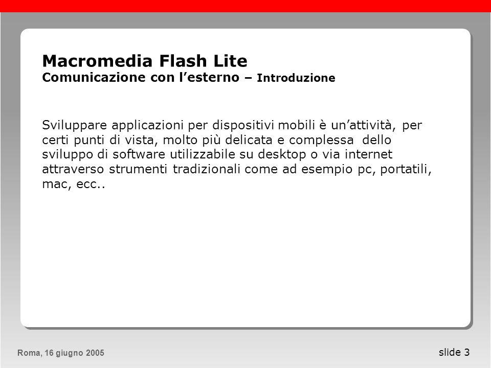 Roma, 13 maggio 2005Roma, 16 giugno 2005 slide 4 Macromedia Flash Lite Comunicazione con lesterno – Introduzione I dispositivi portatili sono tutti dotati di processori molto meno potenti rispetto a quelli che troviamo assemblati allinterno delle nostre macchine fisse e di batterie con capacità di accumulo inferiori a quelle dei nostri portatili.