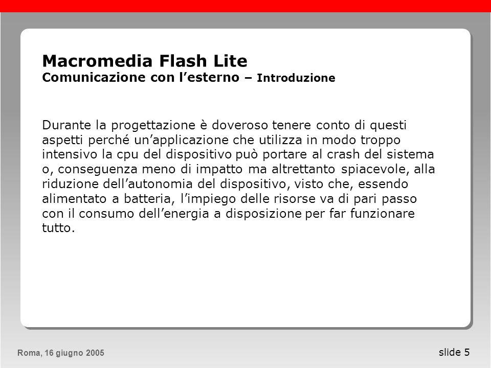 Roma, 13 maggio 2005Roma, 16 giugno 2005 slide 6 Macromedia Flash Lite Comunicazione con lesterno – Introduzione Un altro aspetto importante da considerare è che, se nel web abbiamo differenti browser che girano su differenti piattaforme a differenti risoluzioni, i dispositivi mobili hanno degli schermi di forma molto differente a seconda della ditta che li produce