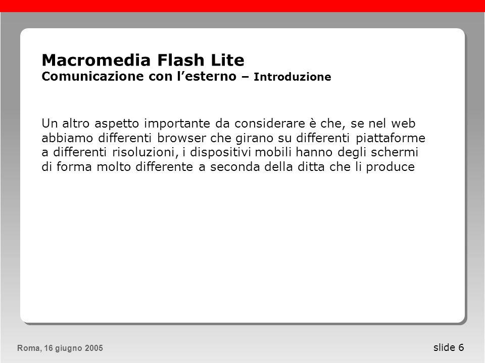 Roma, 13 maggio 2005Roma, 16 giugno 2005 slide 7 Macromedia Flash Lite Comunicazione con lesterno – Introduzione Quando vogliamo utilizzare Flash per unapplicazione distribuita su dispositivi mobili dobbiamo progettarla in modo da essere il più leggera possibile senza impegnare troppo la cpu del dispositivo.