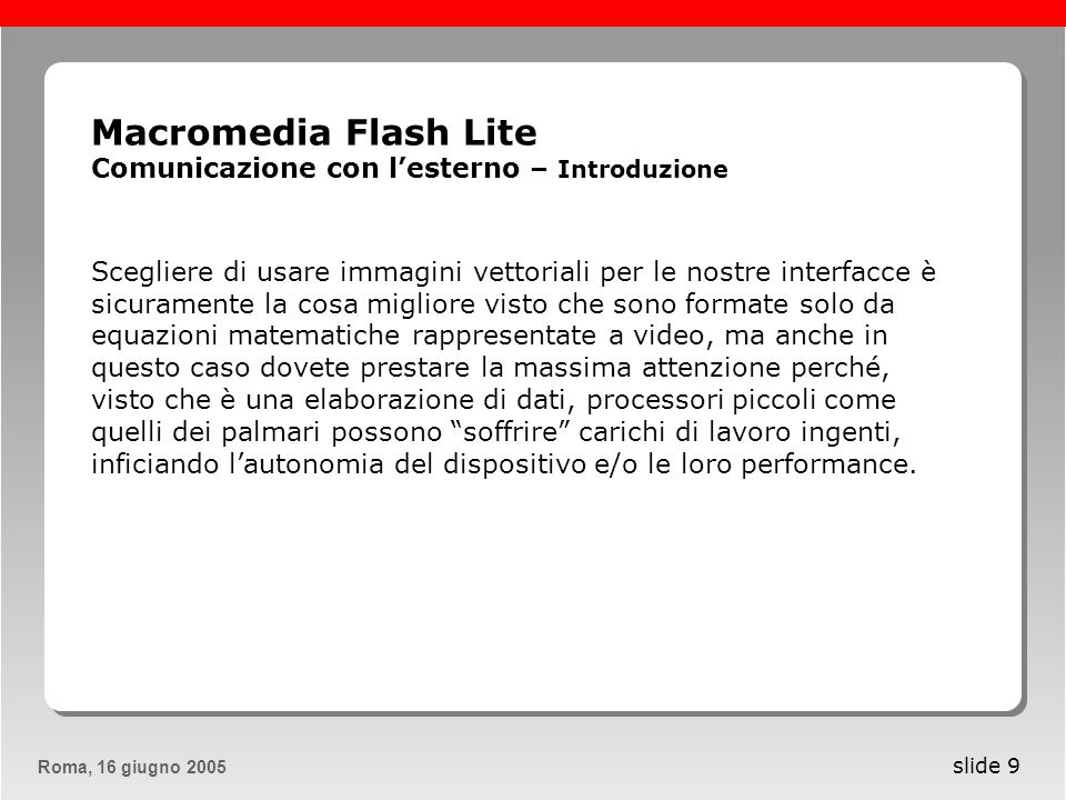 Roma, 13 maggio 2005Roma, 16 giugno 2005 slide 10 Macromedia Flash Lite Comunicazione con lesterno – Caricare SWF Sviluppare applicazioni per dispositivi mobili è unattività, per certi punti di vista, molto più delicata e complessa dello sviluppo di software utilizzabile su desktop o via internet attraverso strumenti tradizionali come ad esempio pc, portatili, mac, ecc..