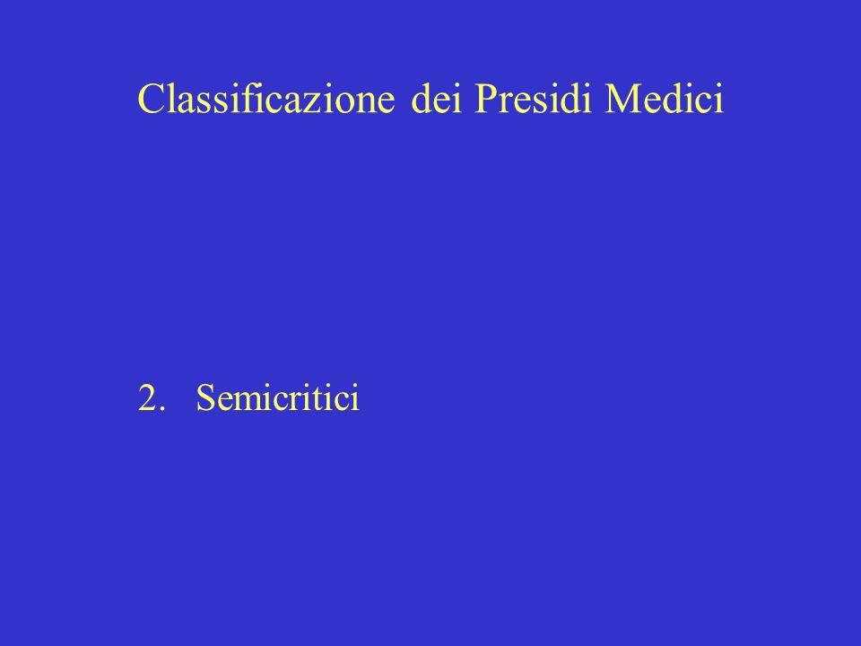 Classificazione dei Presidi Medici 1.Critici 2.Semicritici : oggetti che vengono in contatto con mucosa o cute non integra endoscopi (presidi per lassistenza respiratoria, per lanestesia, gli endoscopi)
