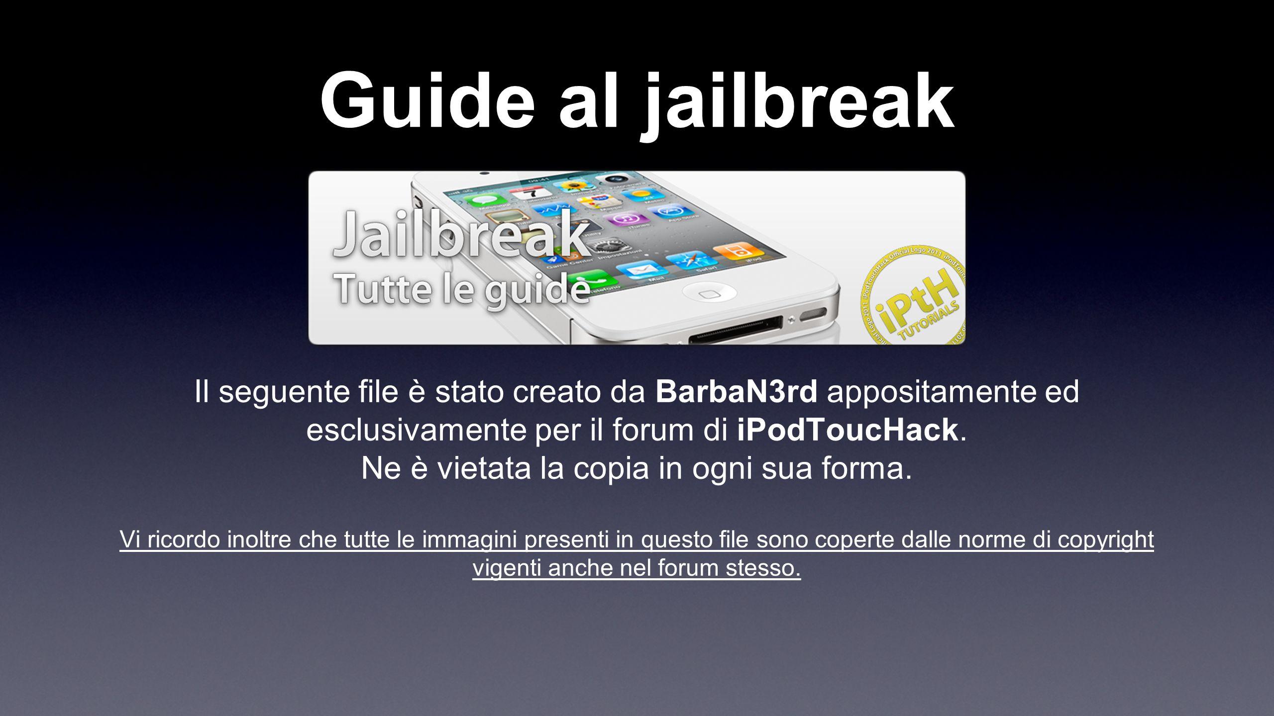 Guide al jailbreak Il seguente file è stato creato da BarbaN3rd appositamente ed esclusivamente per il forum di iPodToucHack. Ne è vietata la copia in