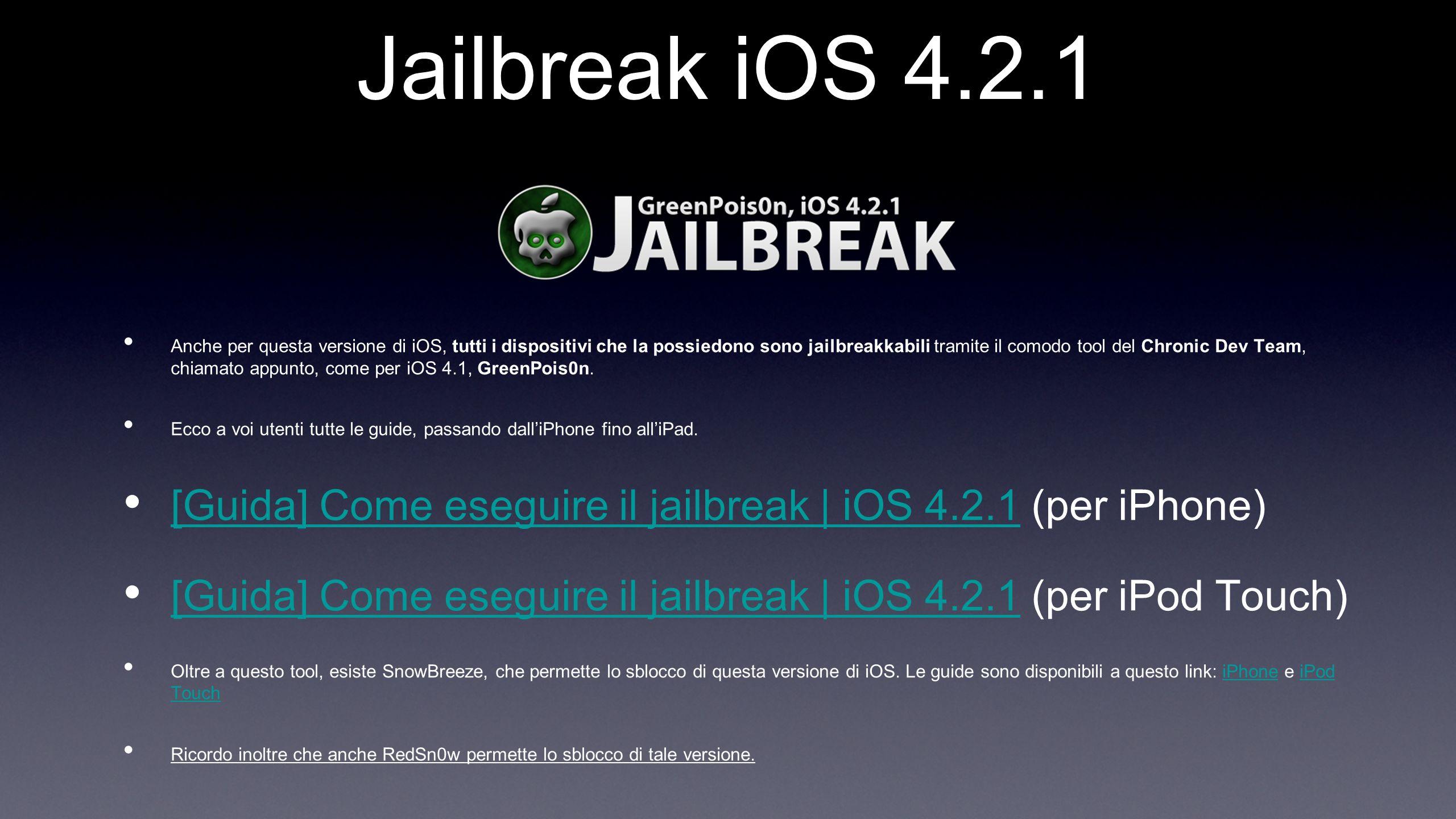 Jailbreak iOS 4.2.1 Anche per questa versione di iOS, tutti i dispositivi che la possiedono sono jailbreakkabili tramite il comodo tool del Chronic Dev Team, chiamato appunto, come per iOS 4.1, GreenPois0n.