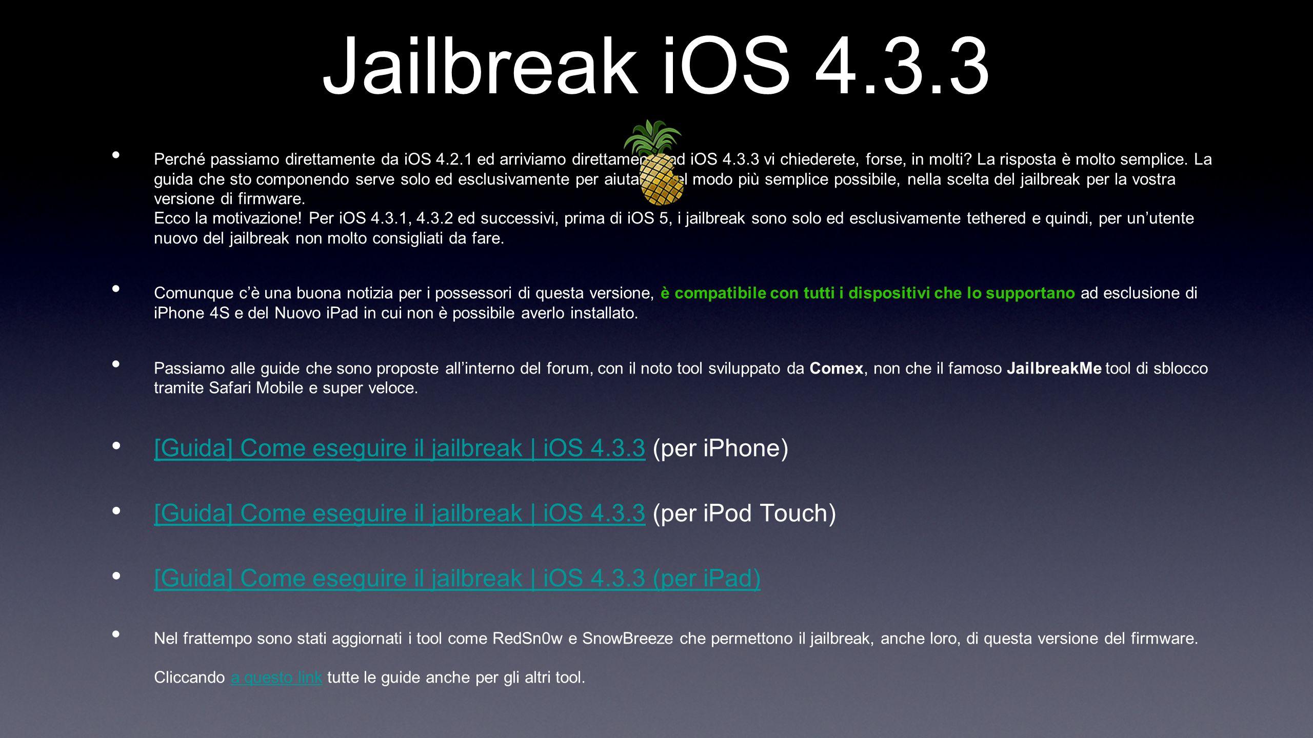 Jailbreak iOS 4.3.3 Perché passiamo direttamente da iOS 4.2.1 ed arriviamo direttamente ad iOS 4.3.3 vi chiederete, forse, in molti? La risposta è mol