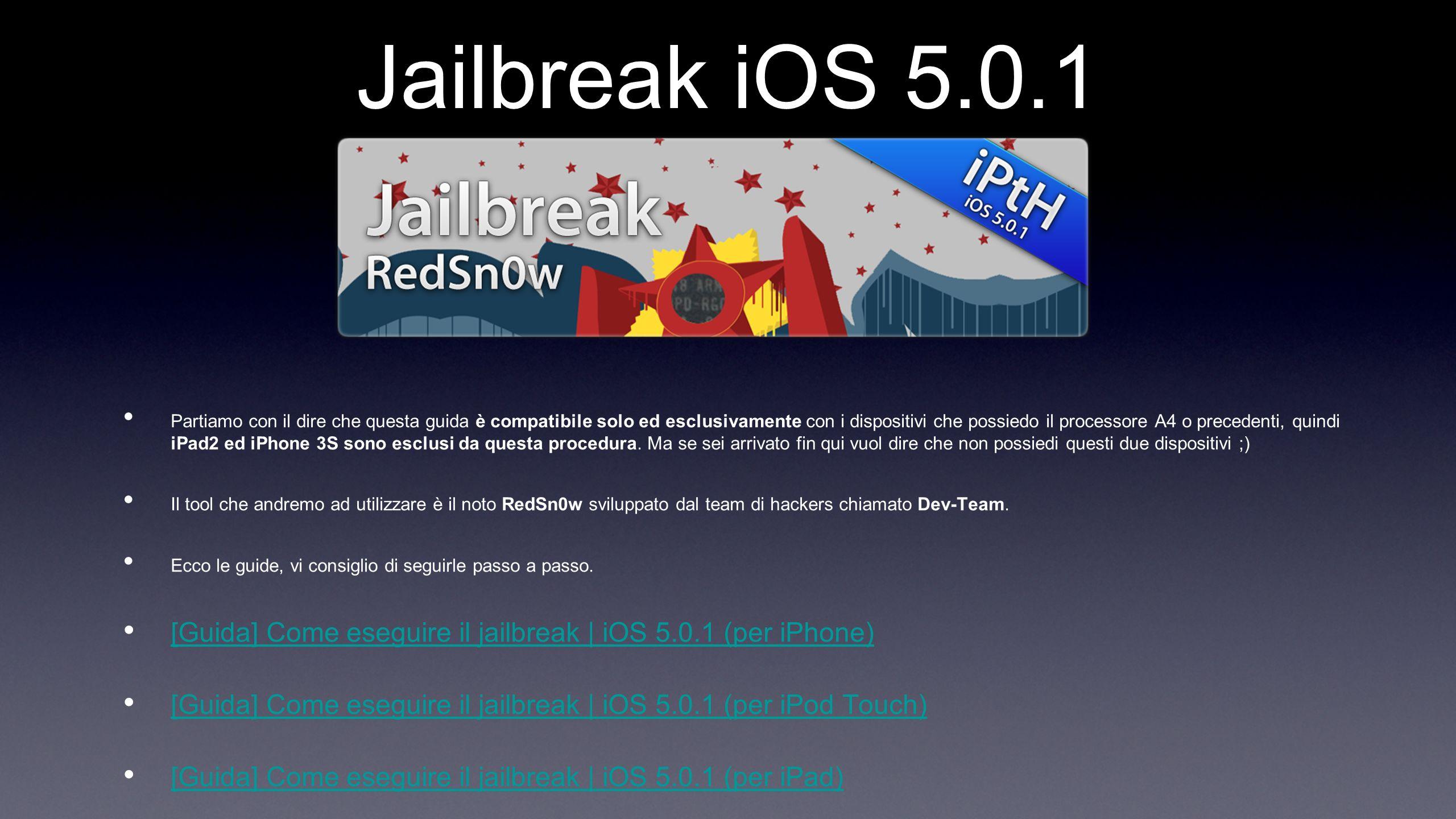 Jailbreak iOS 5.0.1 Partiamo con il dire che questa guida è compatibile solo ed esclusivamente con i dispositivi che possiedo il processore A4 o precedenti, quindi iPad2 ed iPhone 3S sono esclusi da questa procedura.