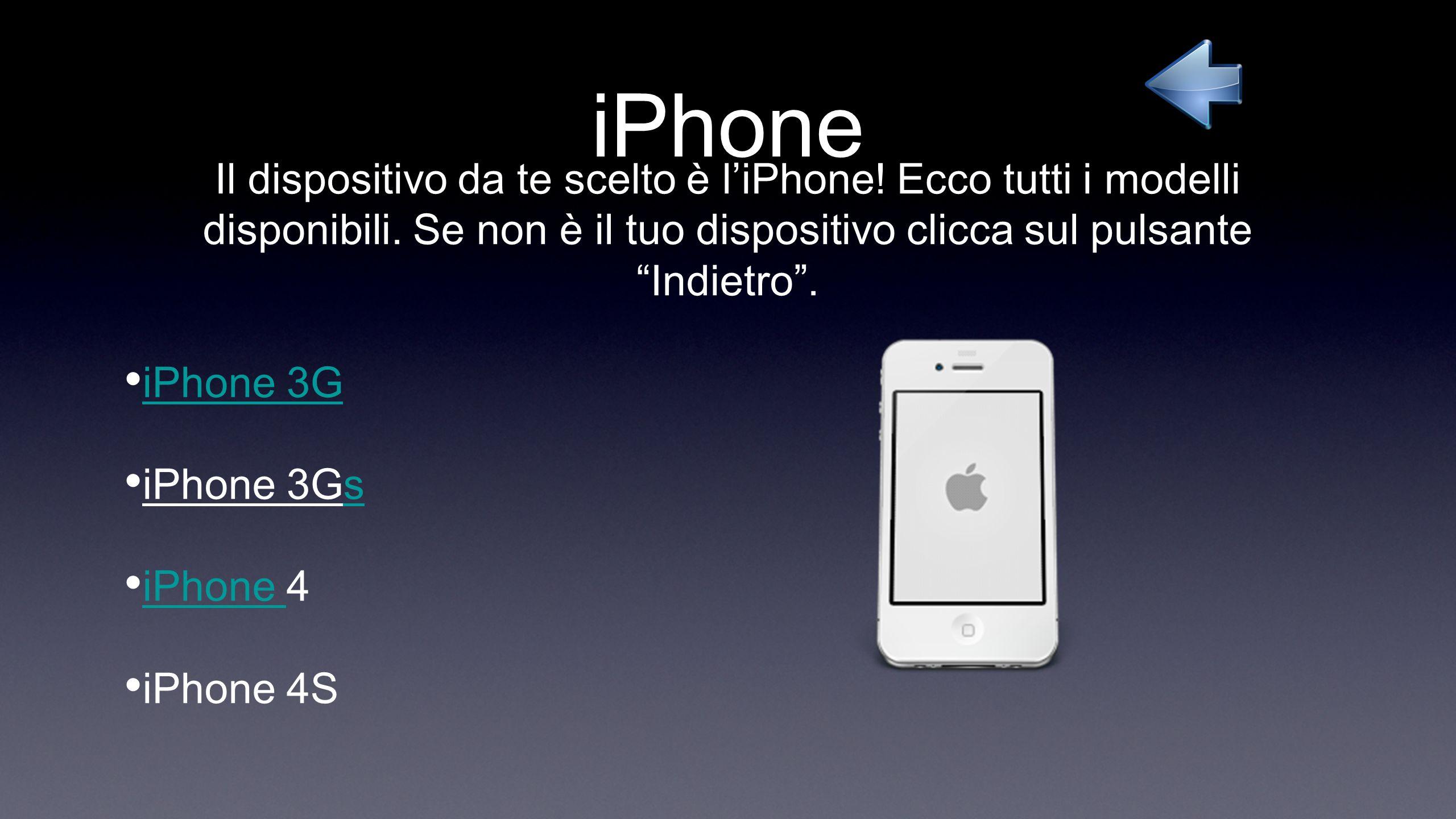 iPhone Il dispositivo da te scelto è liPhone! Ecco tutti i modelli disponibili. Se non è il tuo dispositivo clicca sul pulsante Indietro. iPhone 3G iP