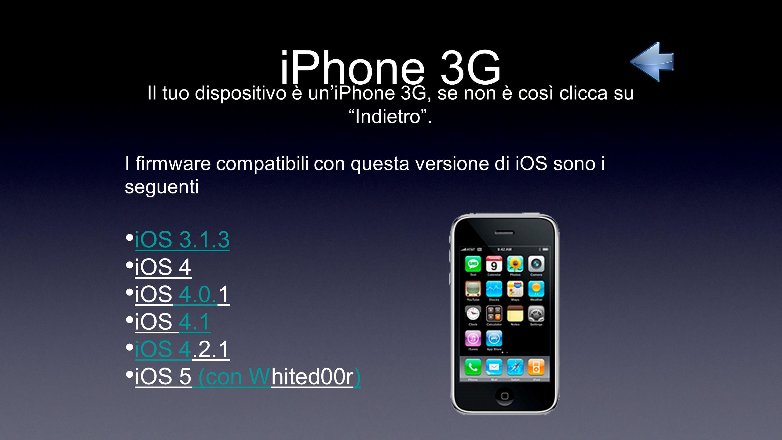iPhone 3G Il tuo dispositivo è uniPhone 3G, se non è così clicca su Indietro. I firmware compatibili con questa versione di iOS sono i seguenti iOS 3.