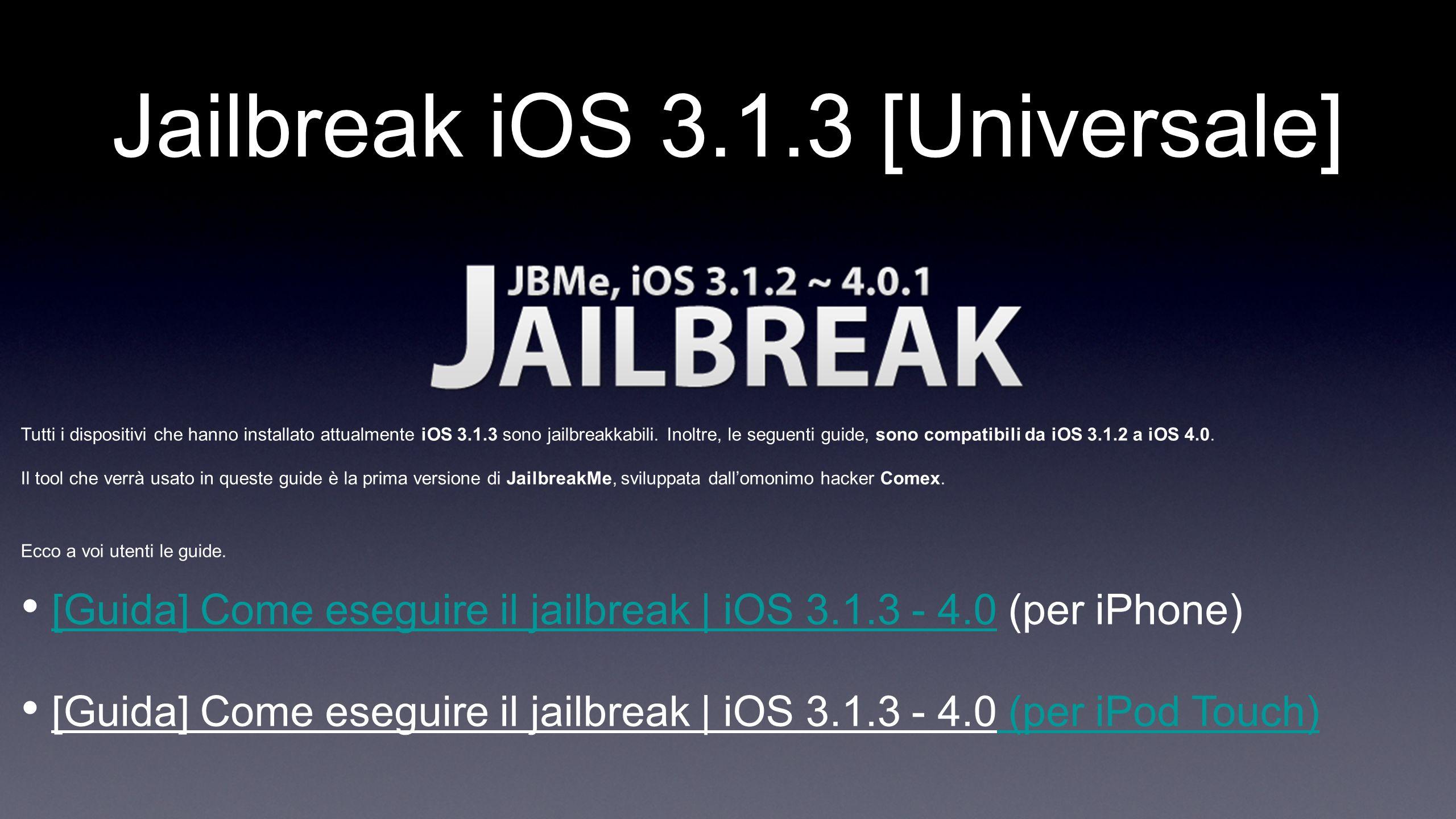Jailbreak iOS 3.1.3 [Universale] Tutti i dispositivi che hanno installato attualmente iOS 3.1.3 sono jailbreakkabili. Inoltre, le seguenti guide, sono