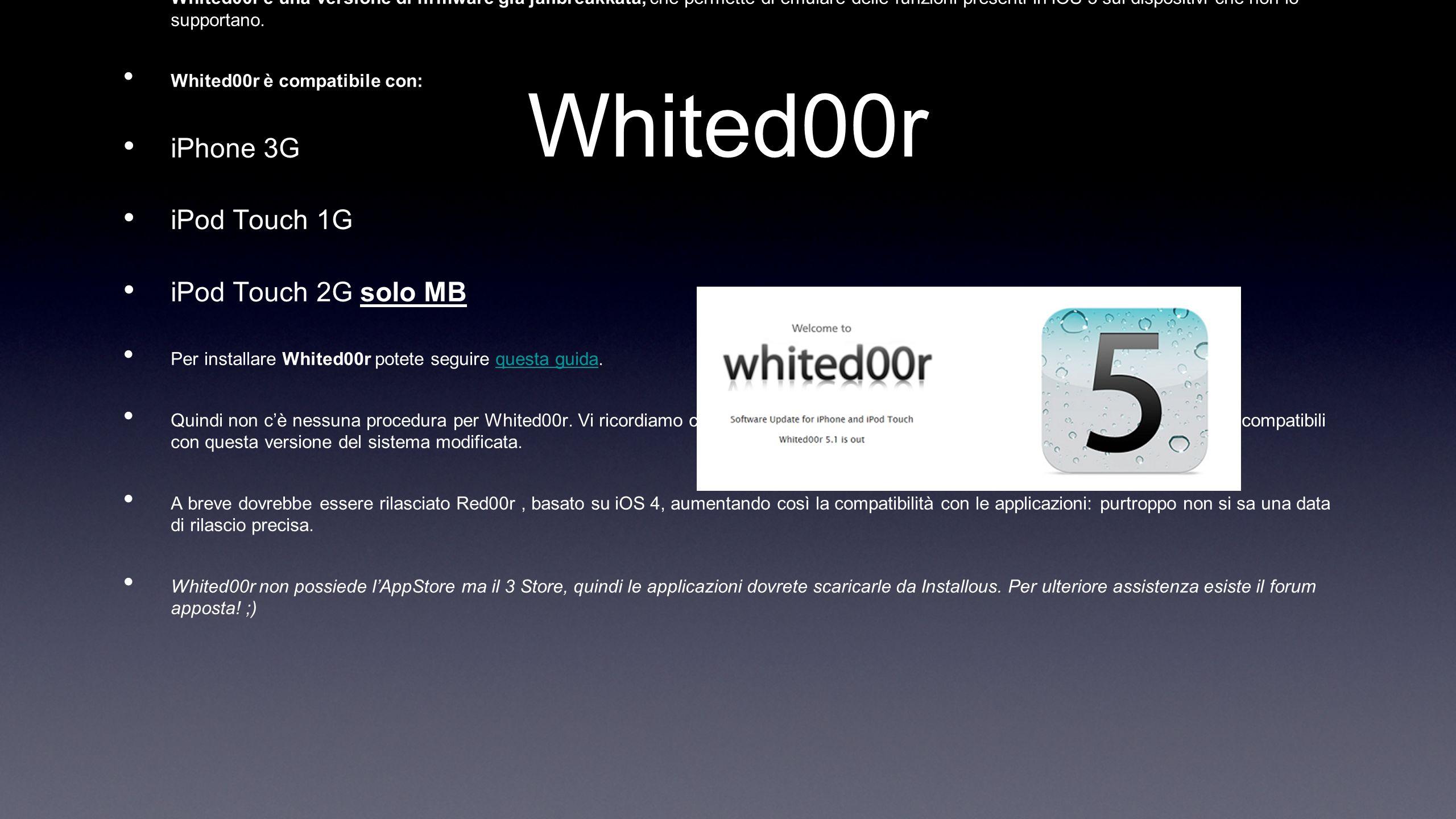 Whited00r Whited00r è una versione di firmware già jailbreakkata, che permette di emulare delle funzioni presenti in iOS 5 sui dispositivi che non lo