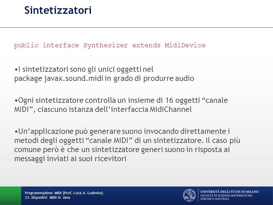 Sintetizzatori public interface Synthesizer extends MidiDevice I sintetizzatori sono gli unici oggetti nel package javax.sound.midi in grado di produr
