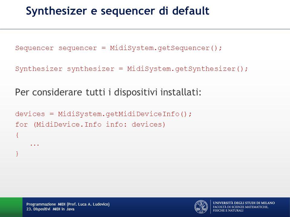 Synthesizer e sequencer di default Sequencer sequencer = MidiSystem.getSequencer(); Synthesizer synthesizer = MidiSystem.getSynthesizer(); Per considerare tutti i dispositivi installati: devices = MidiSystem.getMidiDeviceInfo(); for (MidiDevice.Info info: devices) {...