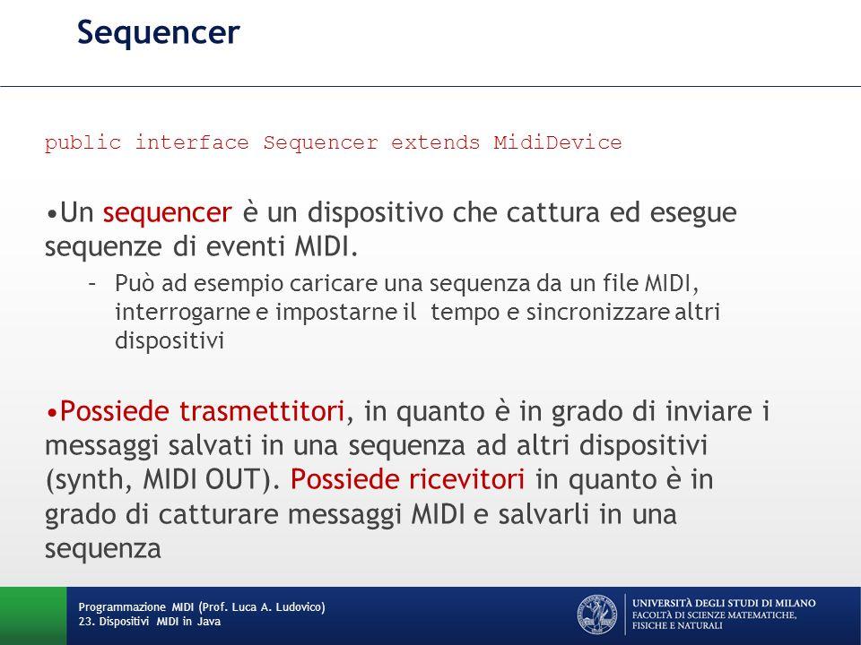 Sequencer public interface Sequencer extends MidiDevice Un sequencer è un dispositivo che cattura ed esegue sequenze di eventi MIDI. –Può ad esempio c