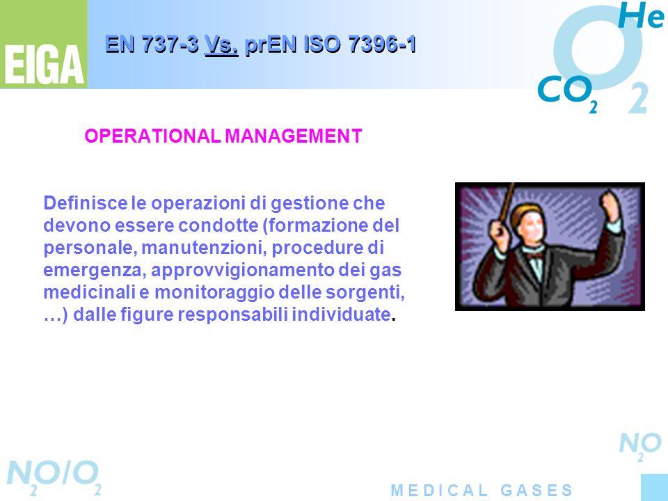 M E D I C A L G A S E S EN 737-3 Vs. prEN ISO 7396-1 OPERATIONAL MANAGEMENT Definisce le operazioni di gestione che devono essere condotte (formazione