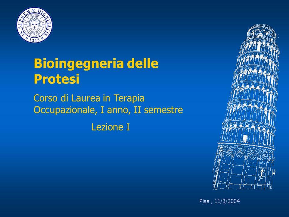 Pisa, 11/3/2004 Bioingegneria delle Protesi Corso di Laurea in Terapia Occupazionale, I anno, II semestre Lezione I