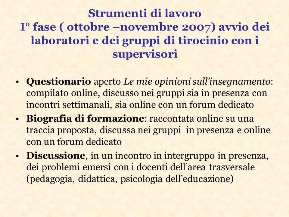 Strumenti di lavoro I° fase ( ottobre –novembre 2007) avvio dei laboratori e dei gruppi di tirocinio con i supervisori Questionario aperto Le mie opin