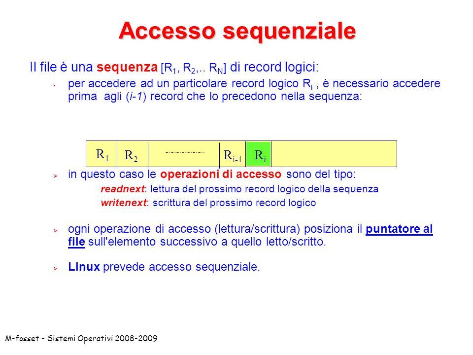M-fosset - Sistemi Operativi 2008-2009 Accesso sequenziale Il file è una sequenza [R 1, R 2,.. R N ] di record logici: per accedere ad un particolare
